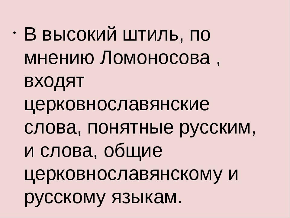 В высокий штиль, по мнению Ломоносова , входят церковнославянские слова, поня...