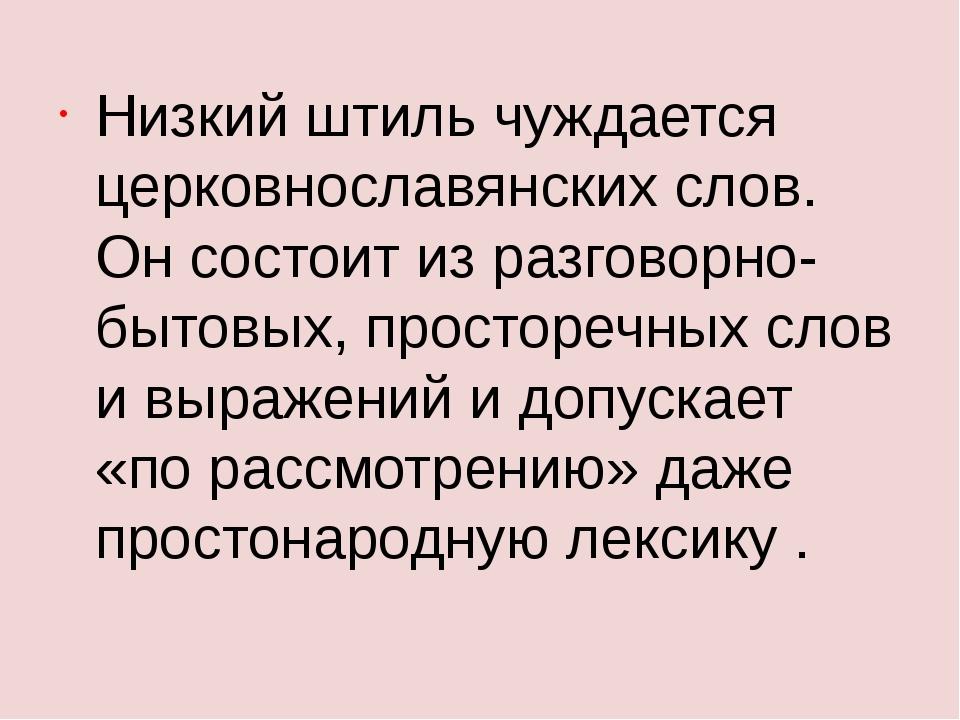 Низкий штиль чуждается церковнославянских слов. Он состоит из разговорно-быто...