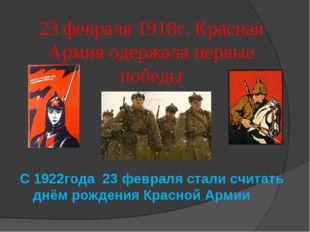 23 февраля 1918г. Красная Армия одержала первые победы С 1922года 23 февраля
