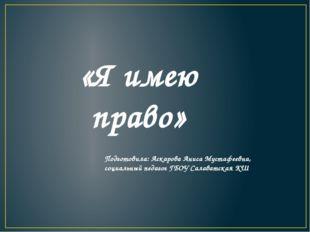 «Я имею право» Подготовила: Аскарова Аниса Мустафеевна, социальный педагог Г