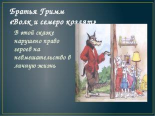 Братья Гримм «Волк и семеро козлят» В этой сказке нарушено право героев на не