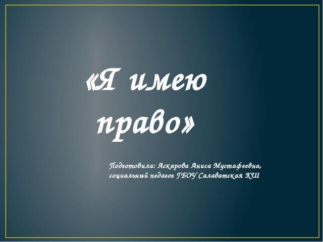 «Я имею право» Подготовила: Аскарова Аниса Мустафеевна, социальный педагог Г...