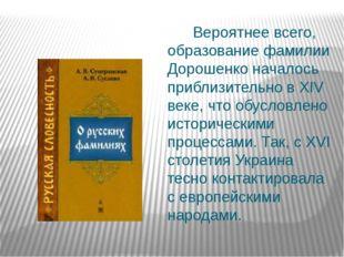 Вероятнее всего, образование фамилии Дорошенко началось приблизительно в XIV