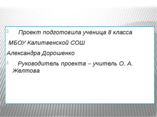 Проект подготовила ученица 8 класса МБОУ Калитвенской СОШ Александра Дорошен