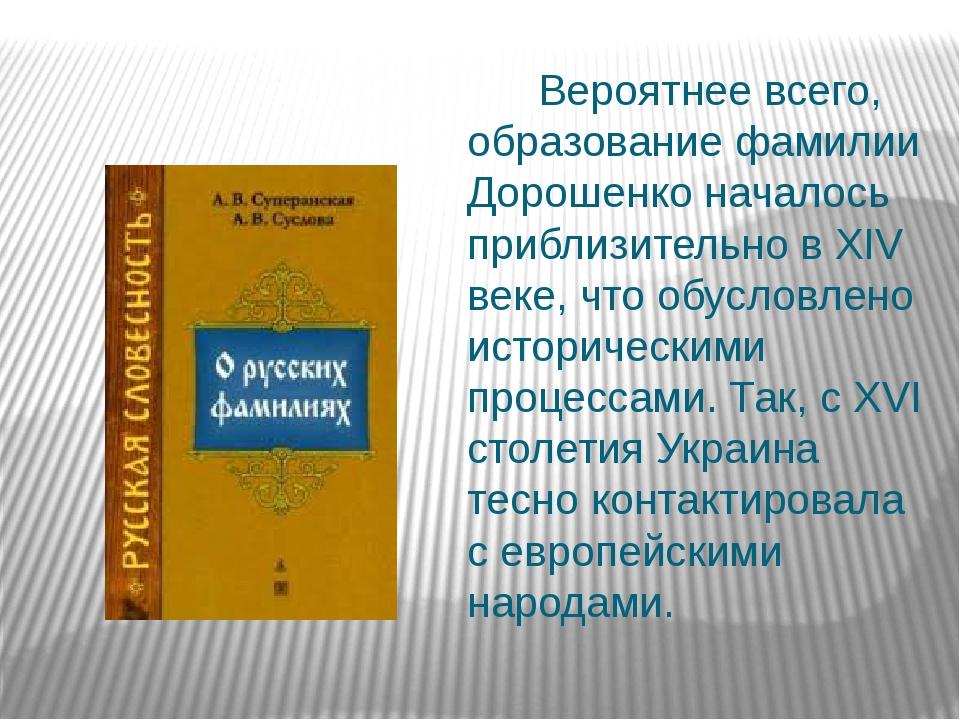 Вероятнее всего, образование фамилии Дорошенко началось приблизительно в XIV...