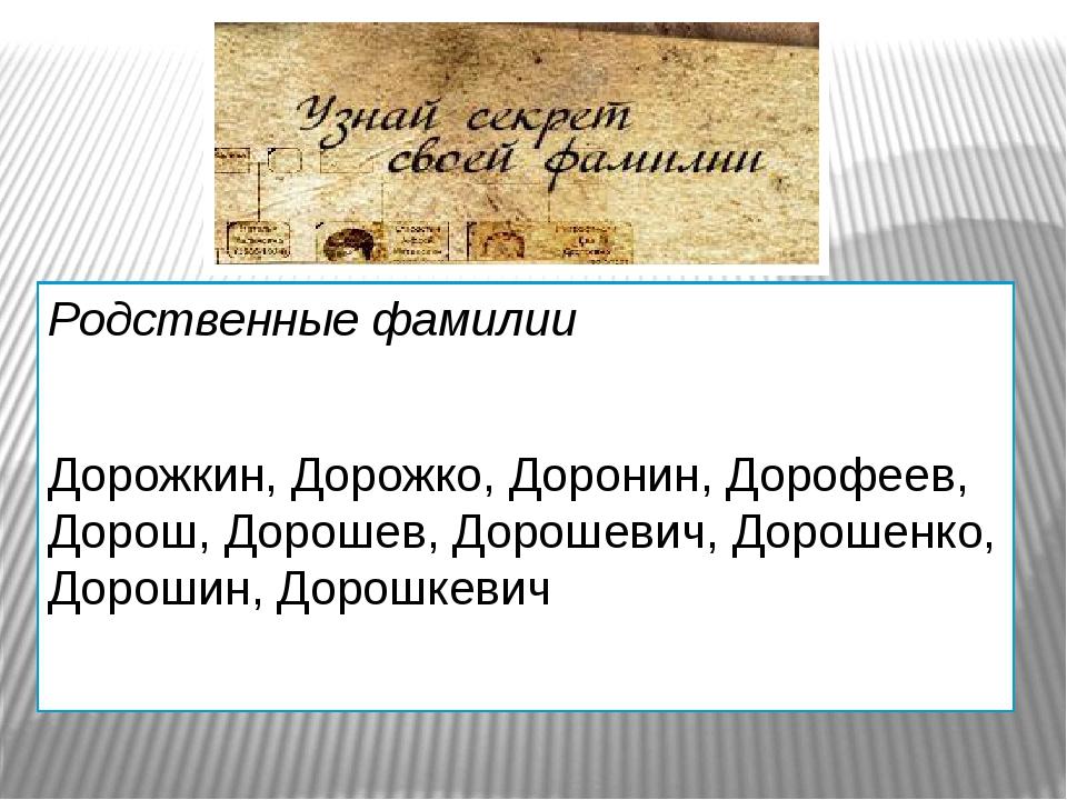 Родственные фамилии Дорожкин, Дорожко, Доронин, Дорофеев, Дорош, Дорошев, До...