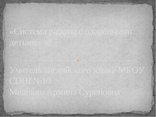 Учитель английского языка МБОУ СОШ №10 Меликян Арминэ Суреновна «Система рабо