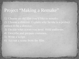 """Project """"Making a Remake"""" 1)Choose an old film you'd like to remake. 2)Choo"""