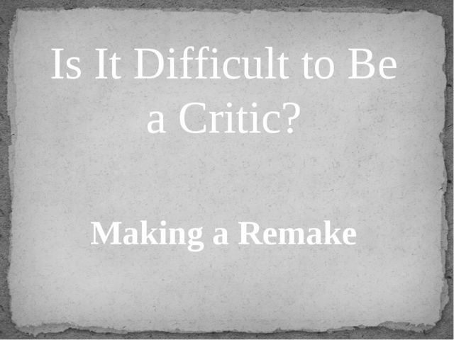 Is It Difficult to Be a Critic? Making a Remake