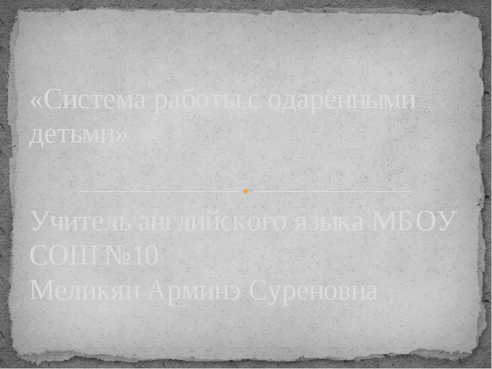 Учитель английского языка МБОУ СОШ №10 Меликян Арминэ Суреновна «Система рабо...