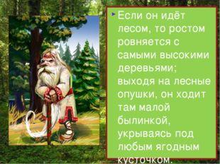 Если он идёт лесом, то ростом ровняется с самыми высокими деревьями; выходя н