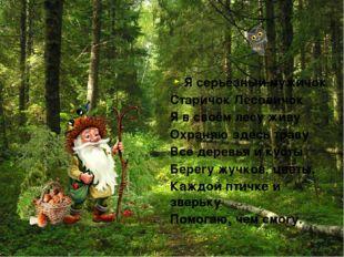 Я серьёзный мужичок Старичок Лесовичок Я в своём лесу живу Охраняю здесь трав