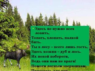 Здесь не нужно всех ловить, Топать, хлопать, палкой бить. Ты в лесу – всего л