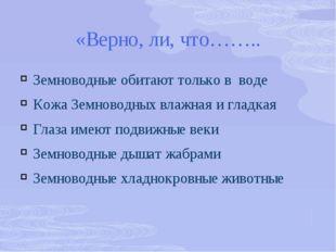 «Верно, ли, что…….. Земноводные обитают только в воде Кожа Земноводных влажна