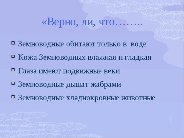 «Верно, ли, что…….. Земноводные обитают только в воде Кожа Земноводных влажна...