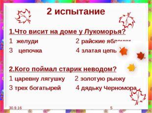 2 испытание 1.Что висит на доме у Лукоморья? 1 желуди 2 райские яблочки 3 цеп