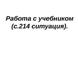 Работа с учебником (с.214 ситуация).