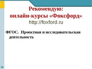 Рекомендую: онлайн-курсы «Фоксфорд» http://foxford.ru ФГОС. Проектная и иссле