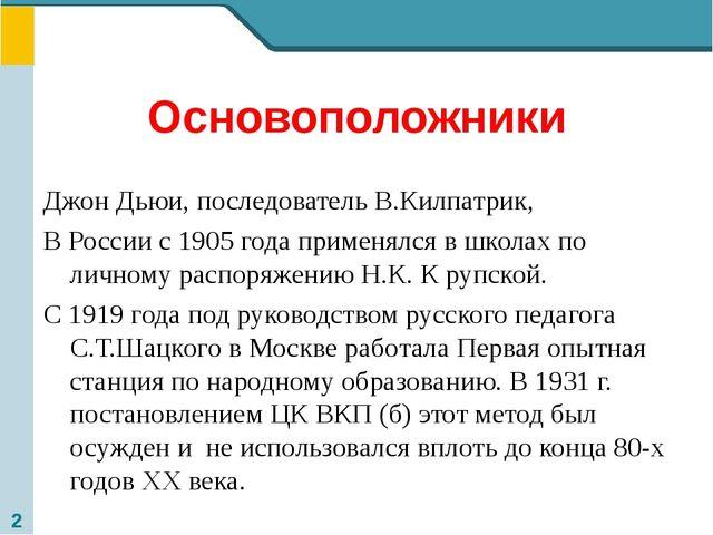 Основоположники Джон Дьюи, последователь В.Килпатрик, В России с 1905 года пр...