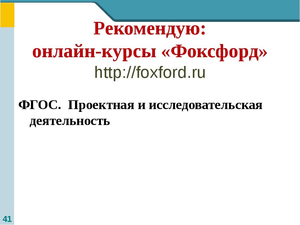 Рекомендую: онлайн-курсы «Фоксфорд» http://foxford.ru ФГОС. Проектная и иссле...