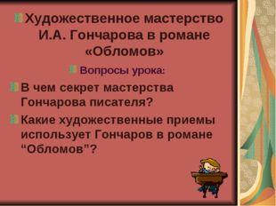 Художественное мастерство И.А. Гончарова в романе «Обломов» Вопросы урока: В