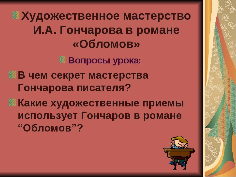 Художественное мастерство И.А. Гончарова в романе «Обломов» Вопросы урока: В...