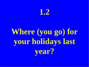 1.2 Where did you go for your holidays last year?