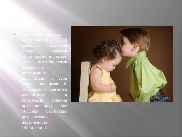 Обще́ние—процесс установления и развития контактов между живыми организмами,...