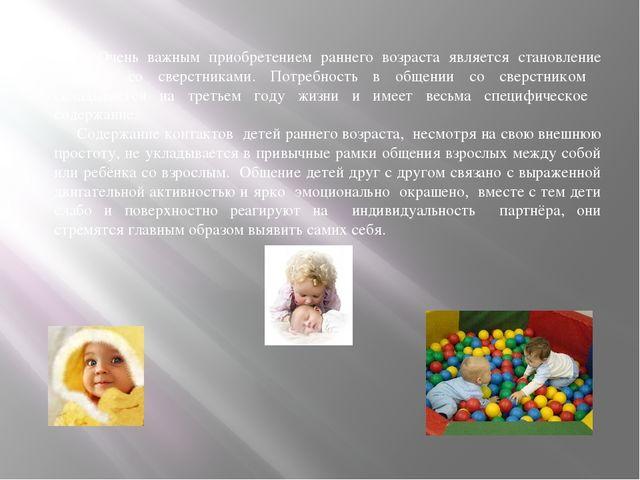 Очень важным приобретением раннего возраста является становление общения со...