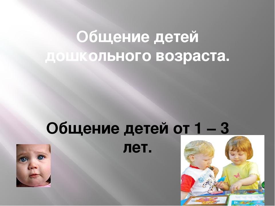 Общение детей дошкольного возраста. Общение детей от 1 – 3 лет.