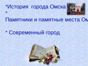*История города Омска *Памятники и памятные места Омска * Современный город