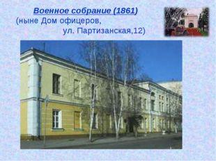Военное собрание (1861) (ныне Дом офицеров, ул. Партизанская,12)
