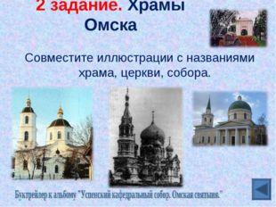 2 задание. Храмы Омска Совместите иллюстрации с названиями храма, церкви, соб