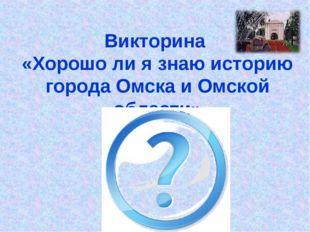 Викторина «Хорошо ли я знаю историю города Омска и Омской области»