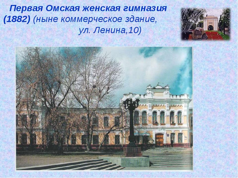 Первая Омская женская гимназия (1882) (ныне коммерческое здание, ул. Ленина,10)