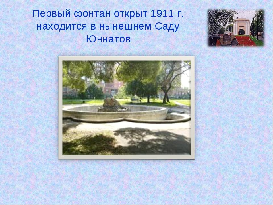 Первый фонтан открыт 1911 г. находится в нынешнем Саду Юннатов