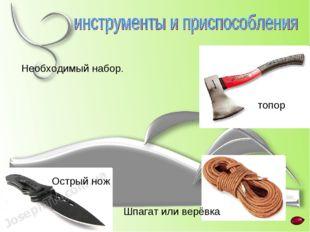 Острый нож топор Шпагат или верёвка Необходимый набор.