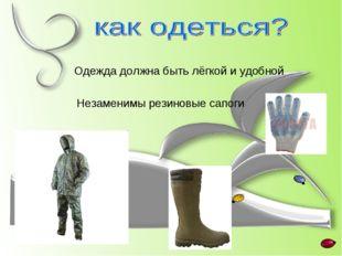 Одежда должна быть лёгкой и удобной Незаменимы резиновые сапоги