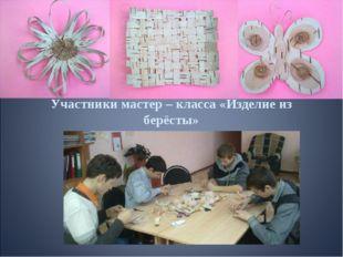 Участники мастер – класса «Изделие из берёсты»