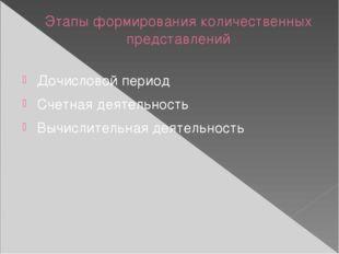 Этапы формирования количественных представлений Дочисловой период Счетная дея