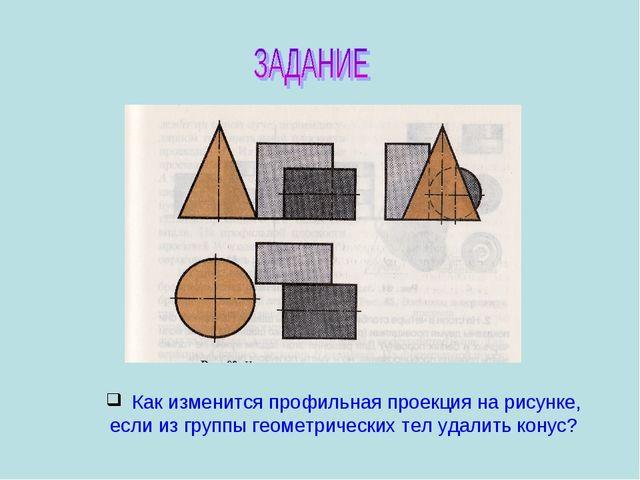 Как изменится профильная проекция на рисунке, если из группы геометрических...