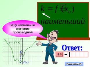 Ищу наименьше значение производной Показать (2)