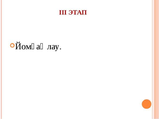 III ЭТАП Йомғаҡлау.