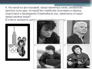 6. На какой из фотографий, представленных ниже, изображён деятель культуры, к
