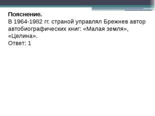 Пояснение. В 1964-1982 гг. страной управлял Брежнев автор автобиографических