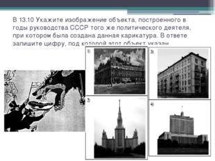 В 13.10 Укажите изображение объекта, построенного в годы руководства СССР тог