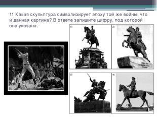 11 Какая скульптура символизирует эпоху той же войны, что и данная картина? В