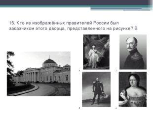 15. Кто из изображённых правителей России был заказчиком этого дворца, предст