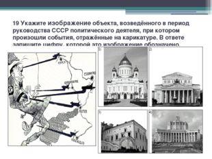 19 Укажите изображение объекта, возведённого в период руководства СССР полити