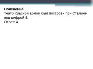 Пояснение. Театр Красной армии был построен при Сталине под цифрой 4. Ответ: 4